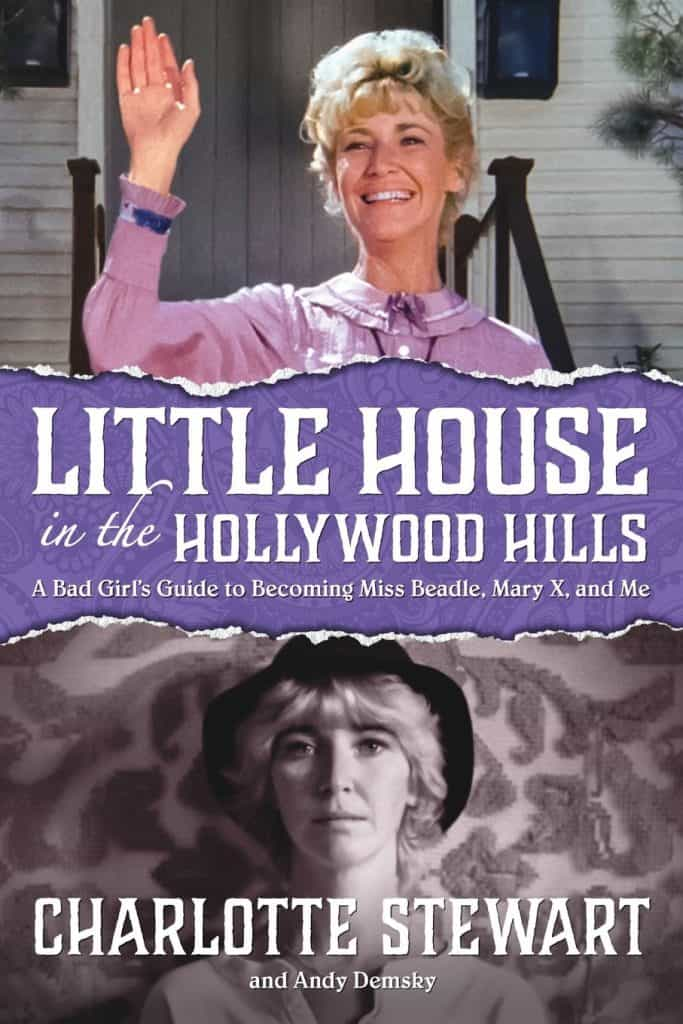 Charlotte Stewart - Little House in the Hollywood Hills: Little House in the Hollywood Hills: A Bad Girl's Guide to Becoming Miss Beadle, Mary X, and Me